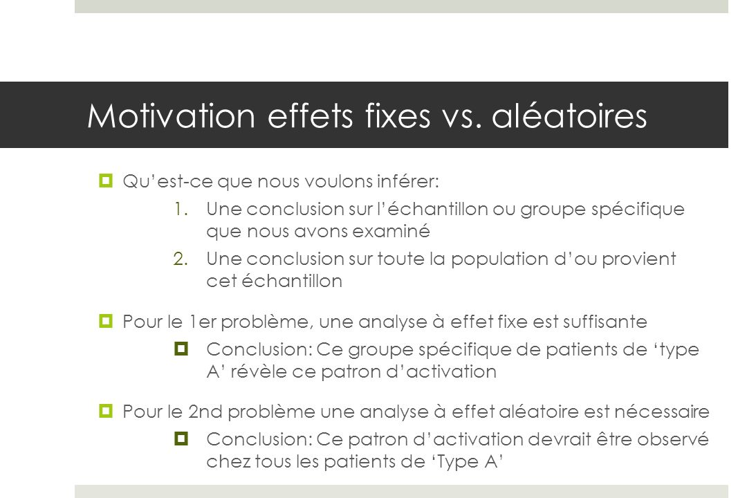 Quelle est la question qui nous intéresse ! Motivation effets fixes vs. aléatoires Quest-ce que nous voulons inférer: 1.Une conclusion sur léchantillo