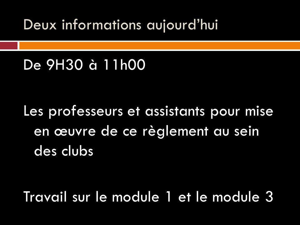 Deux informations aujourdhui De 9H30 à 11h00 Les professeurs et assistants pour mise en œuvre de ce règlement au sein des clubs Travail sur le module 1 et le module 3