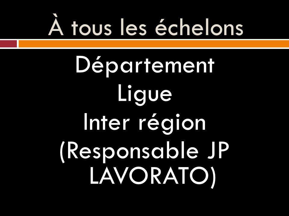 À tous les échelons Département Ligue Inter région (Responsable JP LAVORATO)