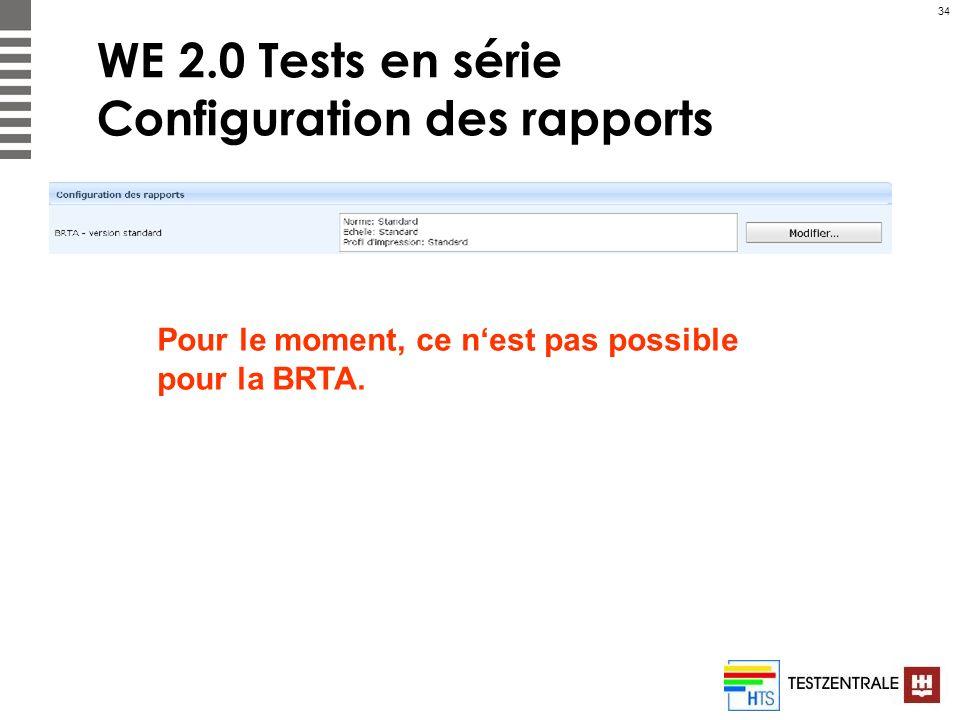 34 WE 2.0 Tests en série Configuration des rapports Pour le moment, ce nest pas possible pour la BRTA.