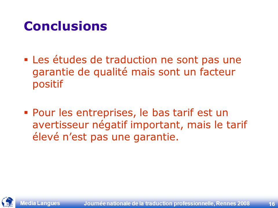 Journée nationale de la traduction professionnelle, Rennes 2008 16 Media Langues Conclusions Les études de traduction ne sont pas une garantie de qualité mais sont un facteur positif Pour les entreprises, le bas tarif est un avertisseur négatif important, mais le tarif élevé nest pas une garantie.