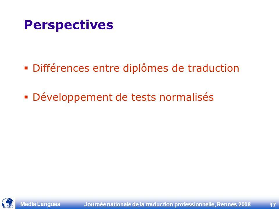 Journée nationale de la traduction professionnelle, Rennes 2008 17 Media Langues Perspectives Différences entre diplômes de traduction Développement de tests normalisés