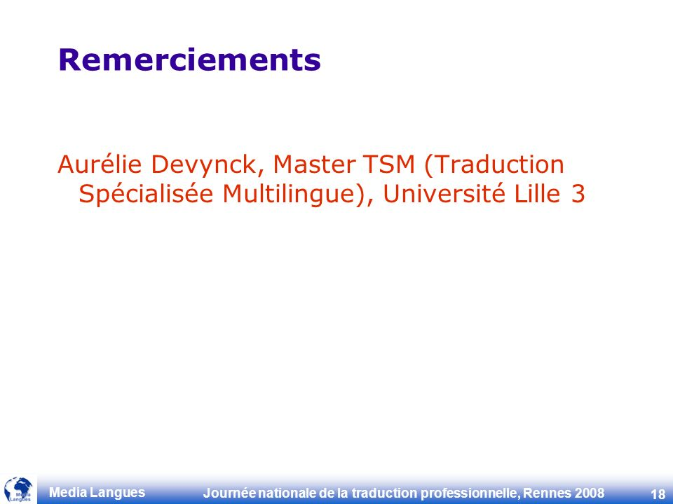 Journée nationale de la traduction professionnelle, Rennes 2008 18 Media Langues Remerciements Aurélie Devynck, Master TSM (Traduction Spécialisée Multilingue), Université Lille 3