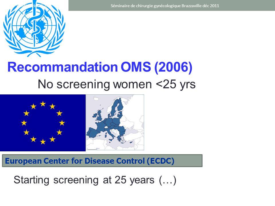 Recommandation OMS (2006) No screening women <25 yrs European Center for Disease Control (ECDC) Starting screening at 25 years (…) Séminaire de chirur