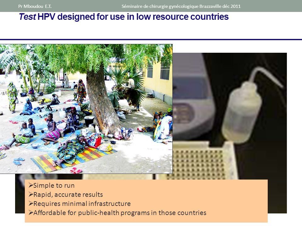 Test HPV designed for use in low resource countries Simple to run Rapid, accurate results Requires minimal infrastructure Affordable for public-health