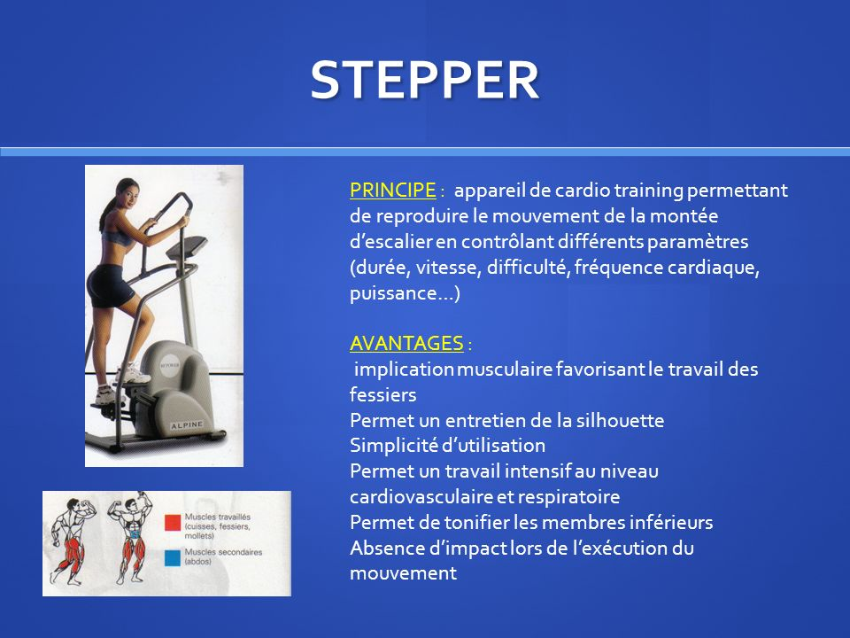 STEPPER PRINCIPE : appareil de cardio training permettant de reproduire le mouvement de la montée descalier en contrôlant différents paramètres (durée