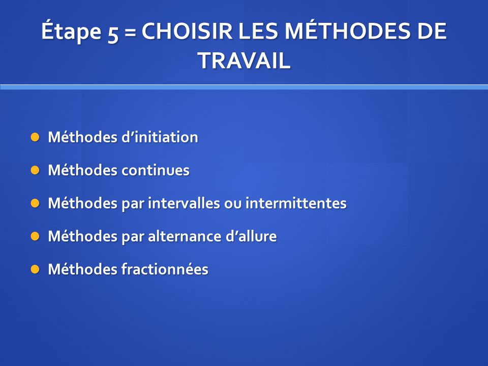 Étape 5 = CHOISIR LES MÉTHODES DE TRAVAIL Méthodes dinitiation Méthodes dinitiation Méthodes continues Méthodes continues Méthodes par intervalles ou