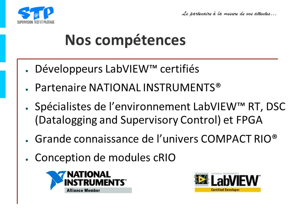 Le partenaire à la mesure de vos attentes… Nos compétences Développeurs LabVIEW certifiés Partenaire NATIONAL INSTRUMENTS® Spécialistes de lenvironnement LabVIEW RT, DSC (Datalogging and Supervisory Control) et FPGA Grande connaissance de lunivers COMPACT RIO® Conception de modules cRIO