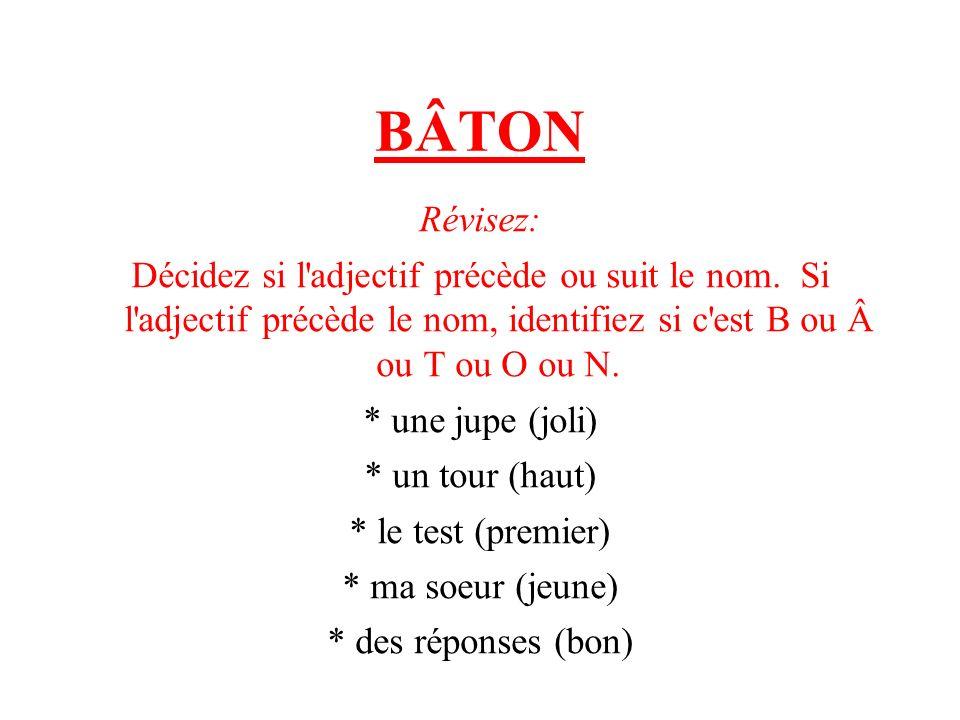BÂTON Révisez: Décidez si l'adjectif précède ou suit le nom. Si l'adjectif précède le nom, identifiez si c'est B ou ou T ou O ou N. * une jupe (joli