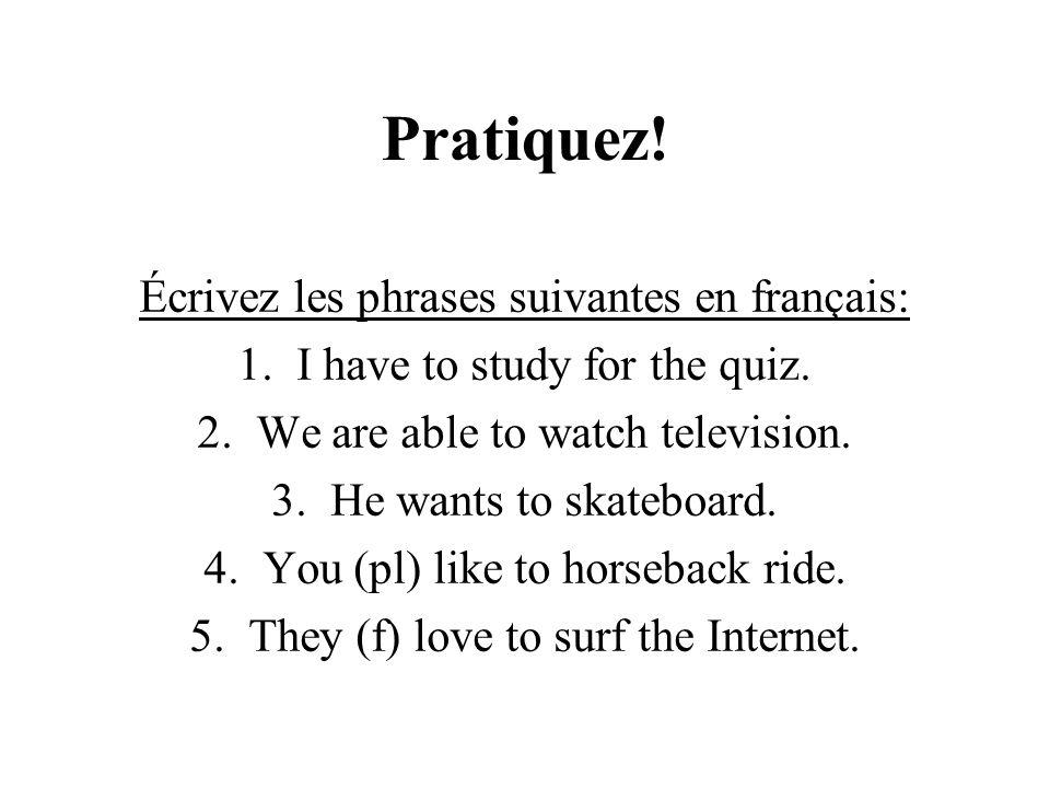 Pratiquez! Écrivez les phrases suivantes en français: 1. I have to study for the quiz. 2. We are able to watch television. 3. He wants to skateboard.