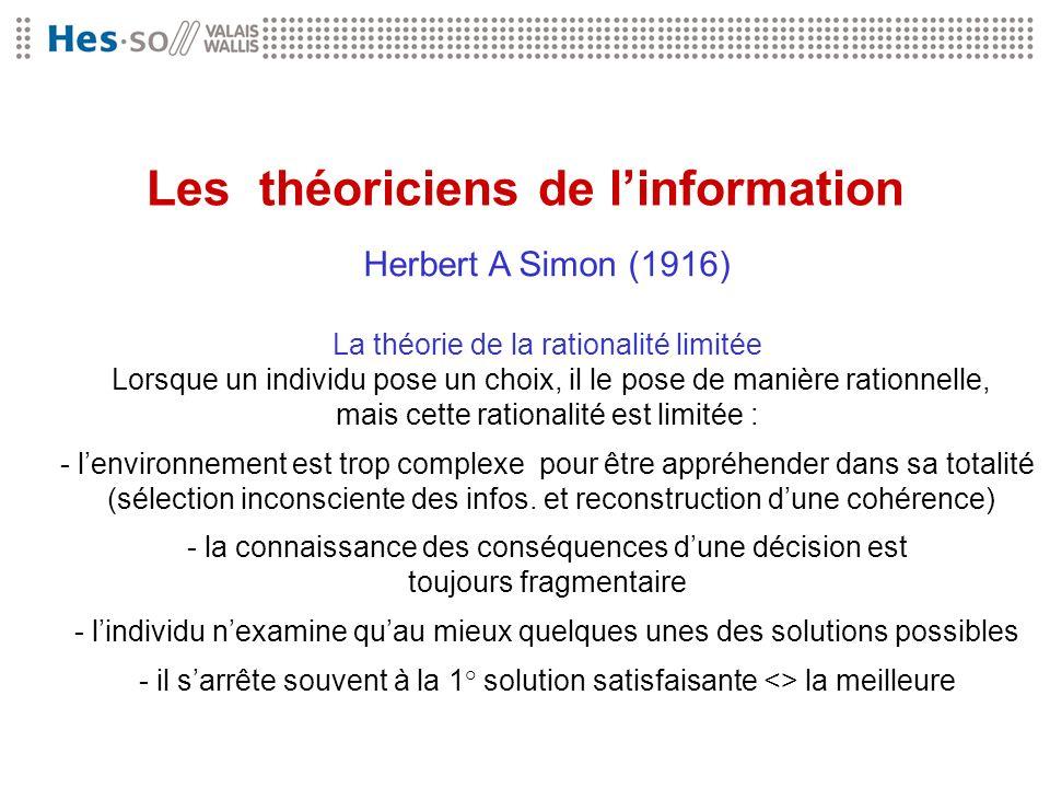 Les théoriciens de linformation Herbert A Simon (1916) La théorie de la rationalité limitée Lorsque un individu pose un choix, il le pose de manière r