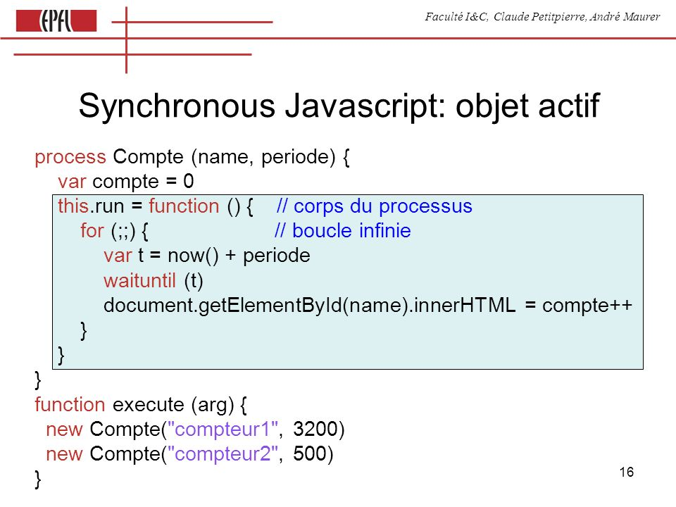 Faculté I&C, Claude Petitpierre, André Maurer 16 Synchronous Javascript: objet actif process Compte (name, periode) { var compte = 0 this.run = functi