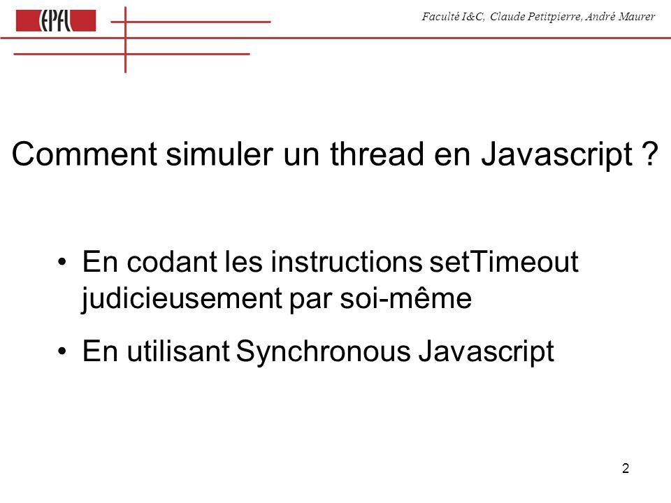 Faculté I&C, Claude Petitpierre, André Maurer 23 Synchronisation avec un bouton var button var periodique process Periodique(name) { this.go = function () {} this.run = function() { this.count = 0 while(true) { this.count++ select { case waituntil(now()+3000) display(this.count) case button.clicked() } } } } process Button(name) { this.clicked = function() { } this.synchronize = function(data) { if (this.inSyncList) return accept clicked // non bloquant // parce qu il est dans this.synchronize } // et non dans run }