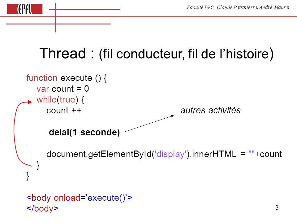Faculté I&C, Claude Petitpierre, André Maurer 24 Synchronisation avec un bouton ( avec passage de données ) var button var periodique process Periodique(name) { this.go = function () {} this.run = function() { this.count = 0 while(true) { this.count++ select { case waituntil(now()+3000) display(this.count) case button.clicked() } } } } process Button(name) { this.clicked = function() { } this.data = 0 // optionnel this.synchronize = function(data) { if (this.inSyncList) return this.data = data accept clicked // non bloquant // parce qu il est dans this.synchronize } // et non dans run }
