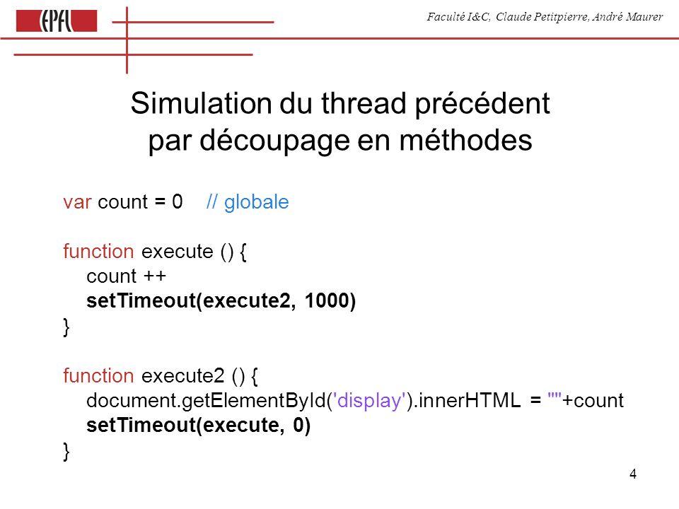 Faculté I&C, Claude Petitpierre, André Maurer 5 var state = 0 var count function execute () { var delai = 0 switch (state) { case 0: count = 0 state = 1 break; case 1: count ++ state = 2 delai = 1000 break case 2: document.getElementById( display ).innerHTML = +count state = 1 break } setTimeout(execute, delai) } Simulation de thread par les cas dun switch