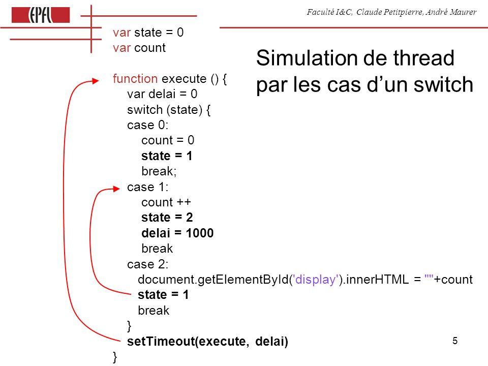 Faculté I&C, Claude Petitpierre, André Maurer 16 Synchronous Javascript: objet actif process Compte (name, periode) { var compte = 0 this.run = function () { // corps du processus for (;;) { // boucle infinie var t = now() + periode waituntil (t) document.getElementById(name).innerHTML = compte++ } } } function execute (arg) { new Compte( compteur1 , 3200) new Compte( compteur2 , 500) }