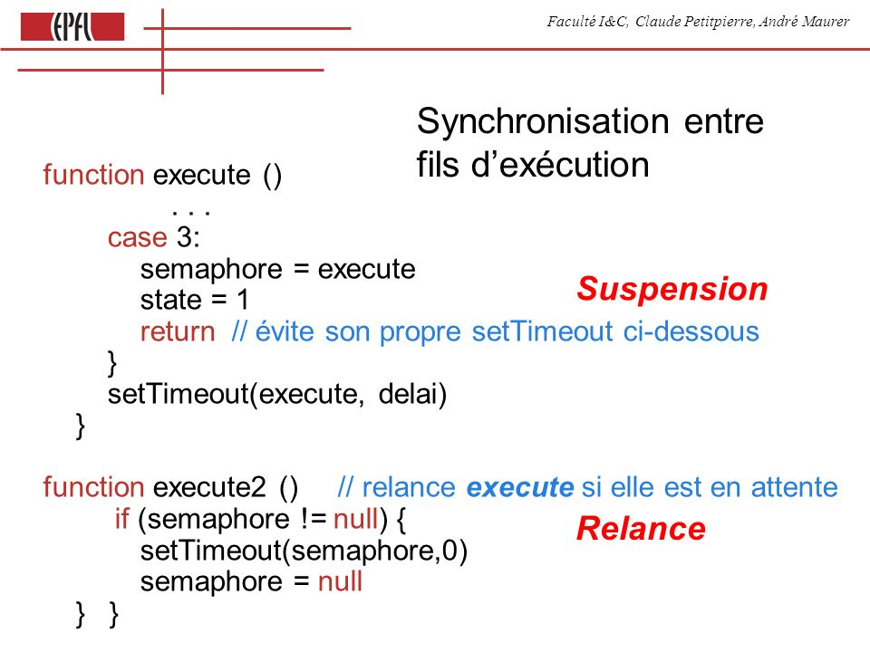 Faculté I&C, Claude Petitpierre, André Maurer 17 Deux processus avec synchronisation process Compte (name, periode) { var compte = 0 this.kick = function () { } this.run = function () { for (;;) { select { case waituntil (now() + periode) case accept kick } document.getElementById(name).innerHTML = compte++ } } } var compteur process Start(nom) { var compte = 0 this.run = function () { for (;;) { compteur.kick() waituntil (now() + 1000) document.getElementById(nom).innerHTML = compte++ } } } function executeKick (arg) { compteur = new Compte( cpt1 , 3200) new Start( cpt2 ) }