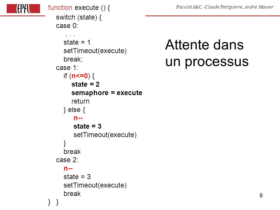 Faculté I&C, Claude Petitpierre, André Maurer 20 Canal entre threads process Producer(name) { var count = 0 this.run = function() { for (;;) { waituntil(now() + 1000) channel.put( +count) count += 2 } } } process Consumer(name) { var x this.run = function() { for (;;) { x = channel.get() display( x ) } } } process Channel(name) { var list = [] this.put = function (data) {list.push(data)} this.get = function () { return list.shift()} this.run = function () { for (;;) { select { case when (list.length>0) accept get case when (list.length<5) accept put } } } } var channel= new Channel( a )