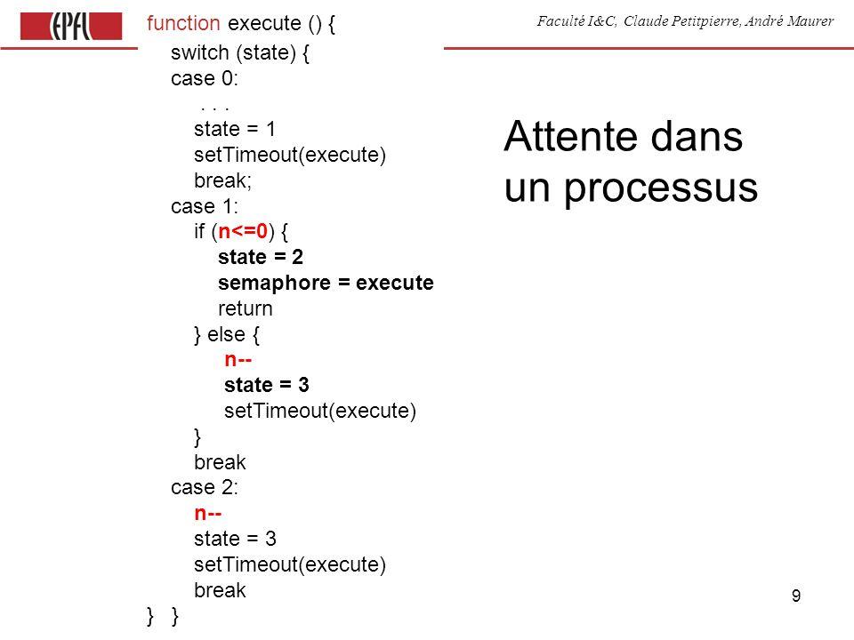Faculté I&C, Claude Petitpierre, André Maurer 10 function execute () { switch (state) { case 1: init case 2: if (test) { corps; setTimeout(execute, 1000) action state = 2 } else { setTimeout(execute) state = 3 } break case 3:...