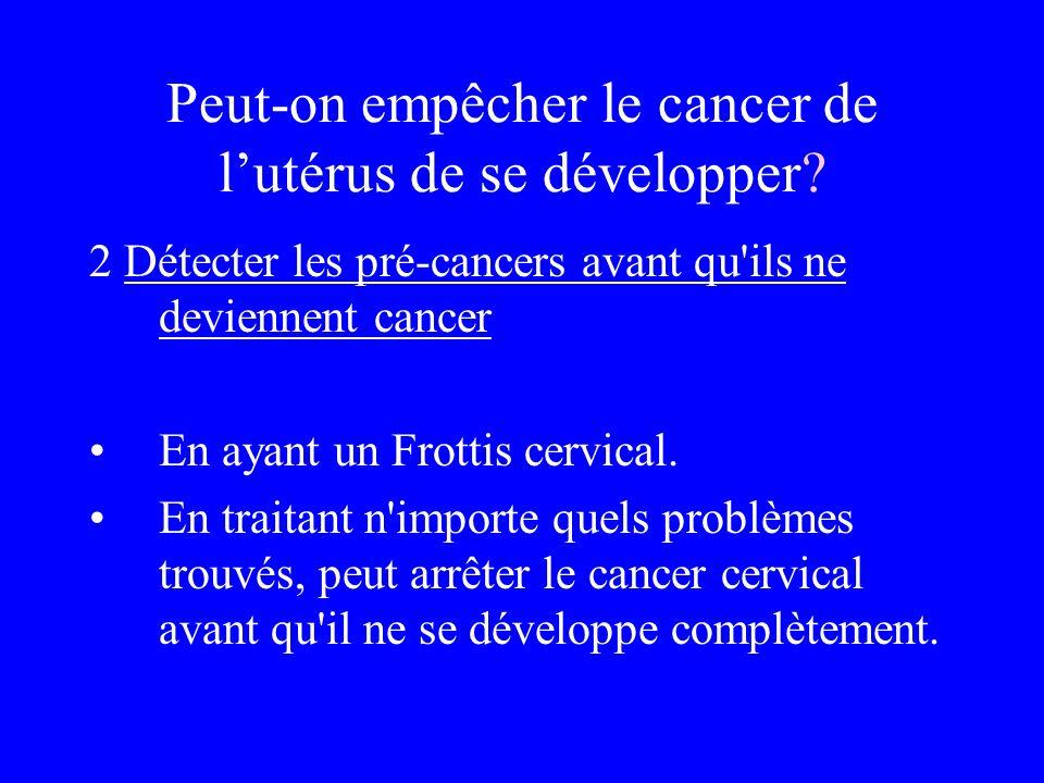 Peut-on empêcher le cancer de lutérus de se développer? 2 Détecter les pré-cancers avant qu'ils ne deviennent cancer En ayant un Frottis cervical. En
