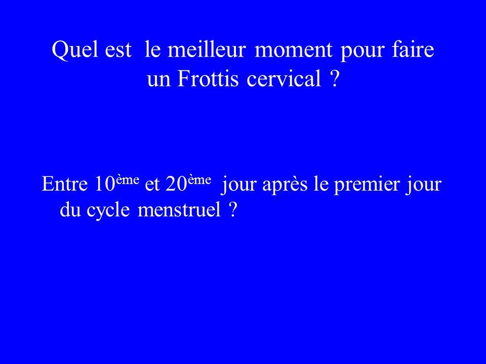 Quel est le meilleur moment pour faire un Frottis cervical ? Entre 10 ème et 20 ème jour après le premier jour du cycle menstruel ?