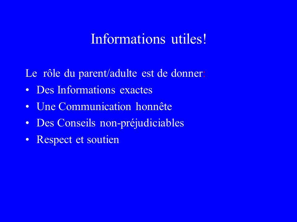 Informations utiles! Le rôle du parent/adulte est de donner: Des Informations exactes Une Communication honnête Des Conseils non-préjudiciables Respec