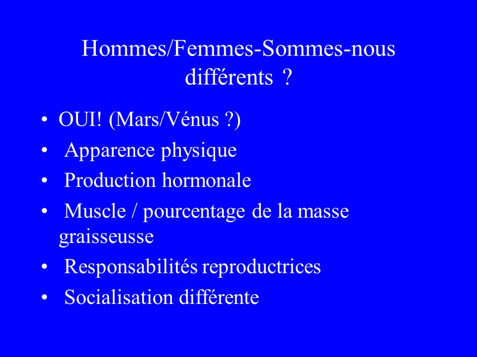 Hommes/Femmes-Sommes-nous différents ? OUI! (Mars/Vénus ?) Apparence physique Production hormonale Muscle / pourcentage de la masse graisseusse Respon