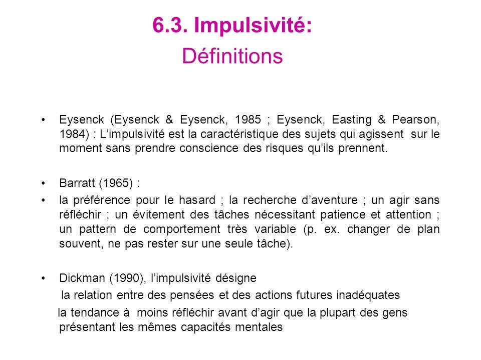 6.3. Impulsivité: Définitions Eysenck (Eysenck & Eysenck, 1985 ; Eysenck, Easting & Pearson, 1984) : Limpulsivité est la caractéristique des sujets qu