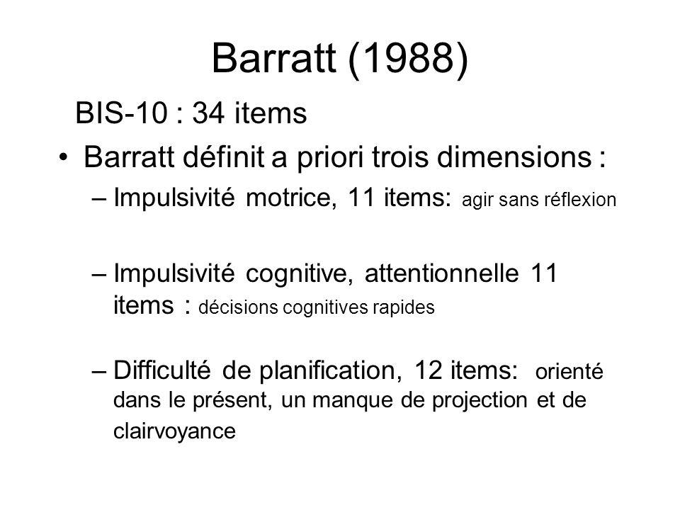 Barratt (1988) BIS-10 : 34 items Barratt définit a priori trois dimensions : –Impulsivité motrice, 11 items: agir sans réflexion –Impulsivité cognitive, attentionnelle 11 items : décisions cognitives rapides –Difficulté de planification, 12 items: orienté dans le présent, un manque de projection et de clairvoyance