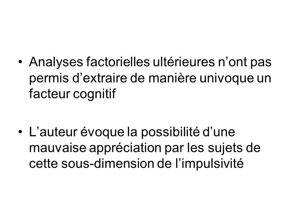 Analyses factorielles ultérieures nont pas permis dextraire de manière univoque un facteur cognitif Lauteur évoque la possibilité dune mauvaise appréciation par les sujets de cette sous-dimension de limpulsivité