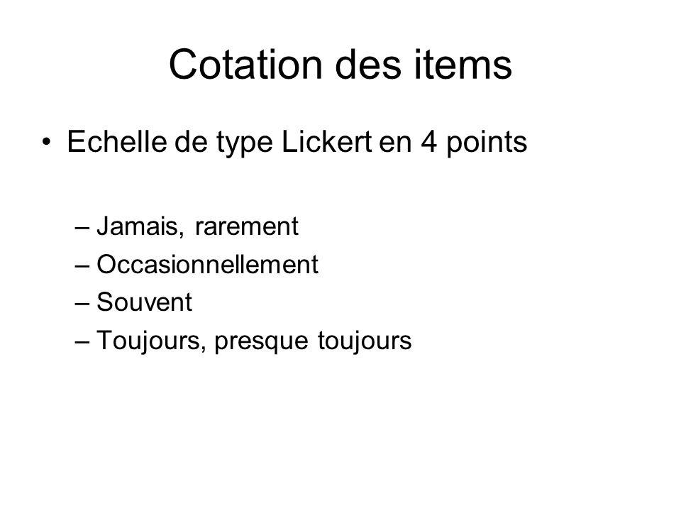 Cotation des items Echelle de type Lickert en 4 points –Jamais, rarement –Occasionnellement –Souvent –Toujours, presque toujours