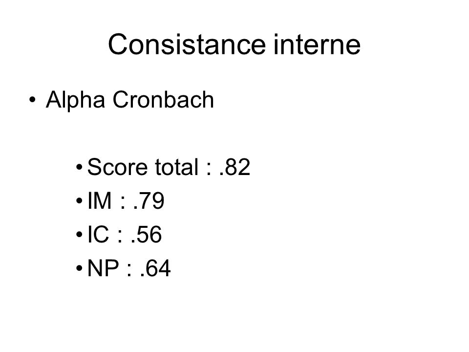 Consistance interne Alpha Cronbach Score total :.82 IM :.79 IC :.56 NP :.64