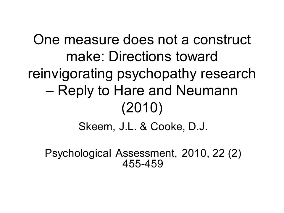 One measure does not a construct make: Directions toward reinvigorating psychopathy research – Reply to Hare and Neumann (2010) Skeem, J.L. & Cooke, D
