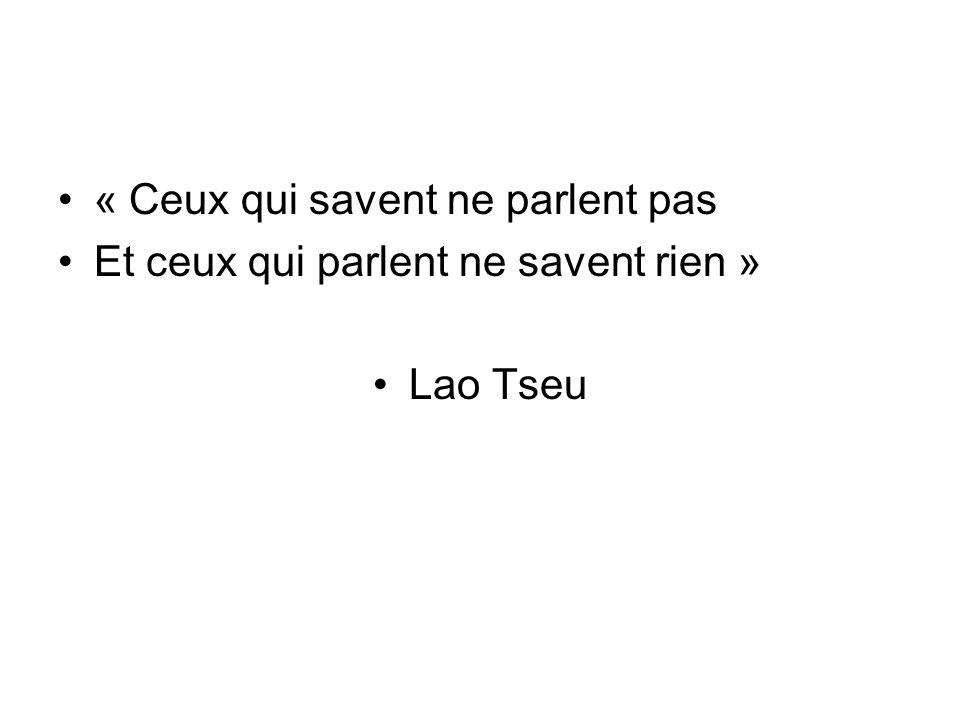 « Ceux qui savent ne parlent pas Et ceux qui parlent ne savent rien » Lao Tseu