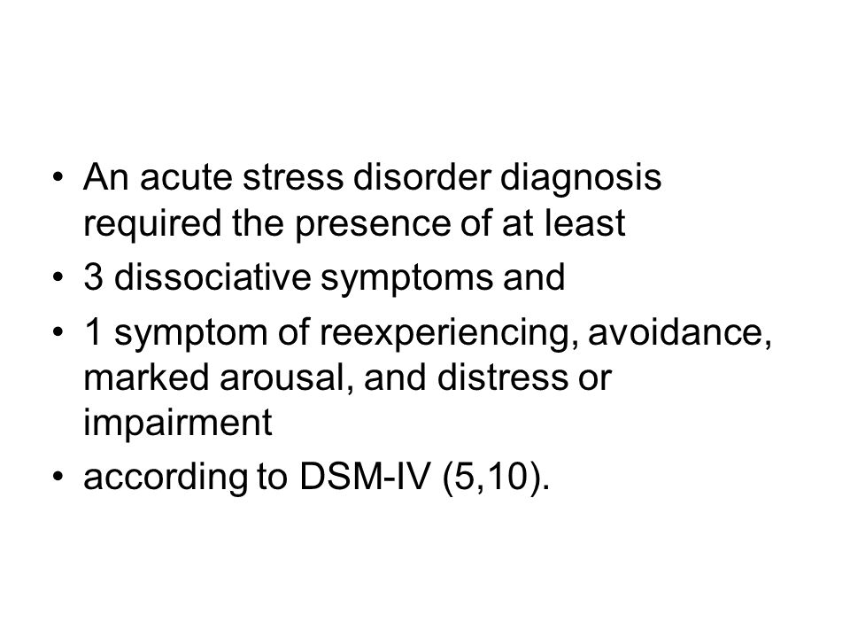 An acute stress disorder diagnosis required the presence of at least 3 dissociative symptoms and 1 symptom of reexperiencing, avoidance, marked arousa
