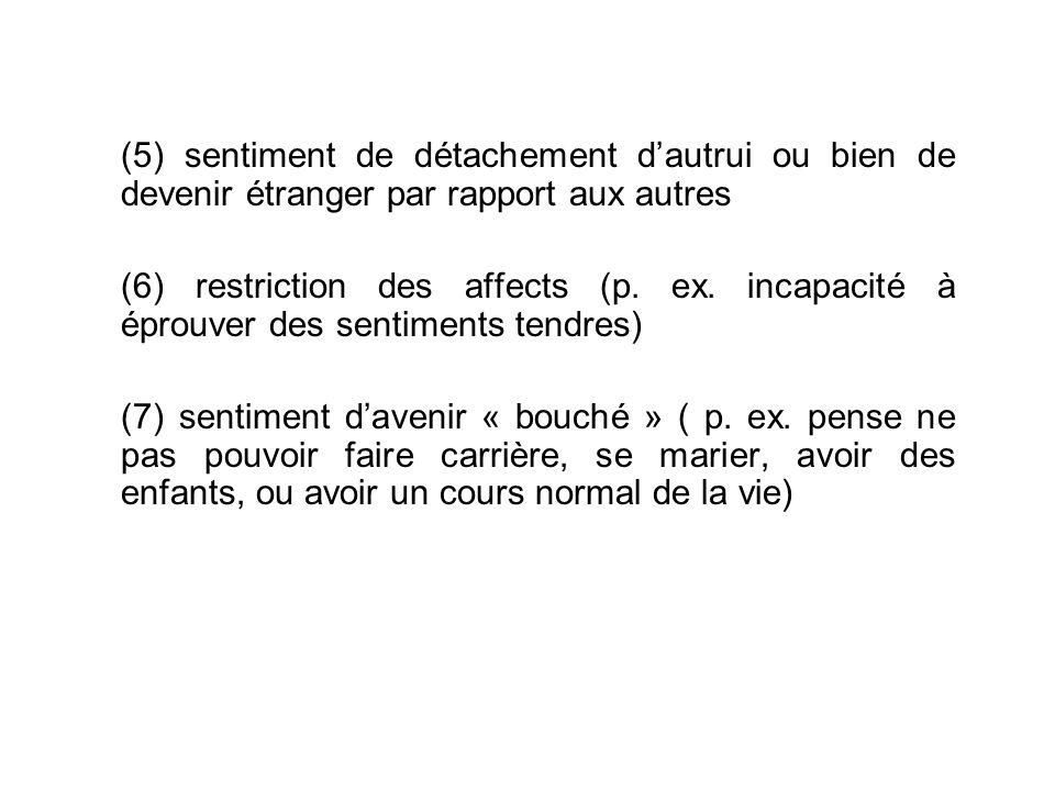 (5) sentiment de détachement dautrui ou bien de devenir étranger par rapport aux autres (6) restriction des affects (p.