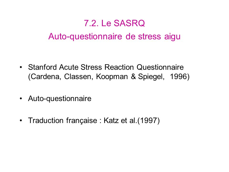 7.2. Le SASRQ Auto-questionnaire de stress aigu Stanford Acute Stress Reaction Questionnaire (Cardena, Classen, Koopman & Spiegel, 1996) Auto-question