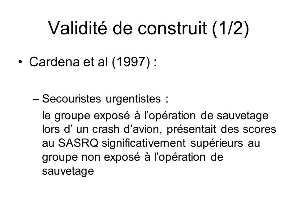 Validité de construit (1/2) Cardena et al (1997) : –Secouristes urgentistes : le groupe exposé à lopération de sauvetage lors d un crash davion, présentait des scores au SASRQ significativement supérieurs au groupe non exposé à lopération de sauvetage