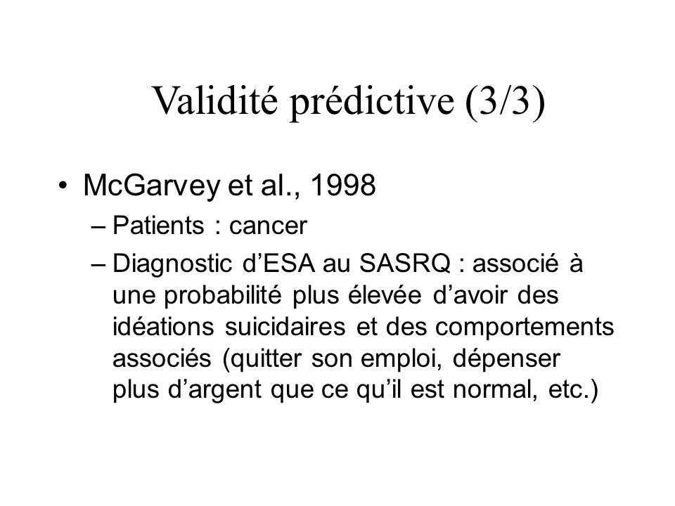 McGarvey et al., 1998 –Patients : cancer –Diagnostic dESA au SASRQ : associé à une probabilité plus élevée davoir des idéations suicidaires et des comportements associés (quitter son emploi, dépenser plus dargent que ce quil est normal, etc.) Validité prédictive (3/3)