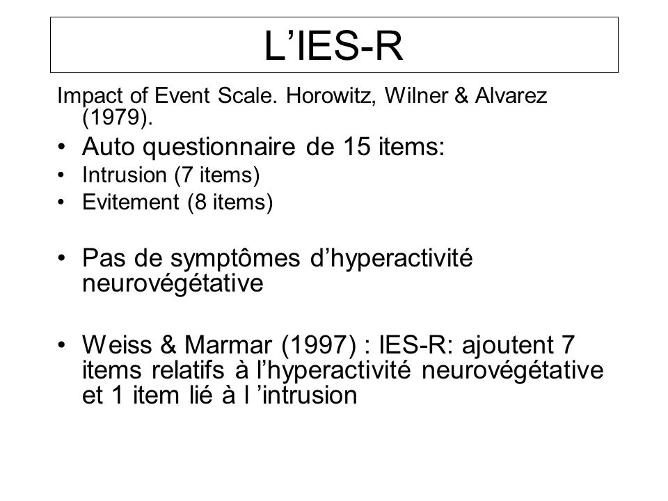 Impact of Event Scale. Horowitz, Wilner & Alvarez (1979). Auto questionnaire de 15 items: Intrusion (7 items) Evitement (8 items) Pas de symptômes dhy