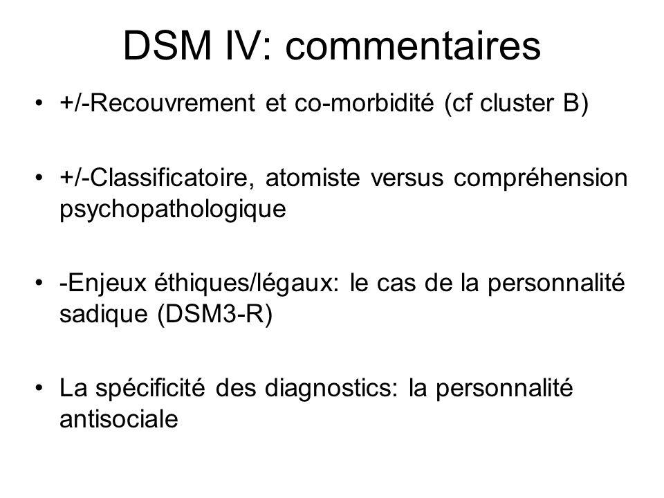 DSM IV: commentaires +/-Recouvrement et co-morbidité (cf cluster B) +/-Classificatoire, atomiste versus compréhension psychopathologique -Enjeux éthiques/légaux: le cas de la personnalité sadique (DSM3-R) La spécificité des diagnostics: la personnalité antisociale