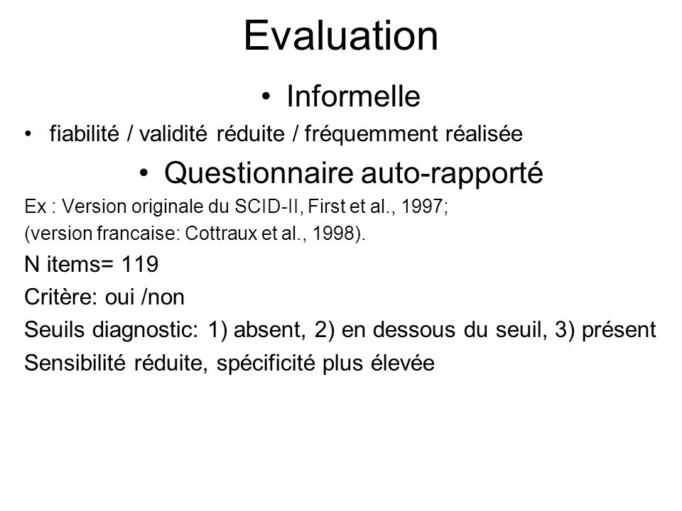 Evaluation Informelle fiabilité / validité réduite / fréquemment réalisée Questionnaire auto-rapporté Ex : Version originale du SCID-II, First et al., 1997; (version francaise: Cottraux et al., 1998).