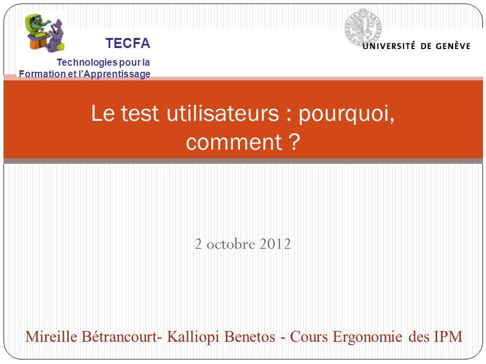 2 octobre 2012 Le test utilisateurs : pourquoi, comment ? Mireille Bétrancourt- Kalliopi Benetos - Cours Ergonomie des IPM TECFA Technologies pour la