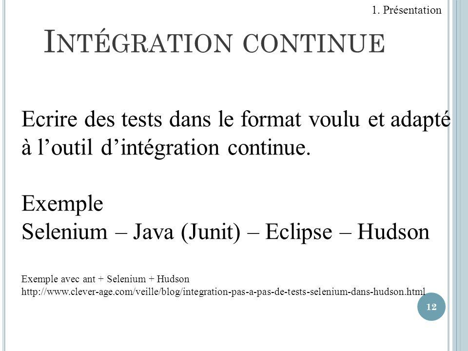 12 I NTÉGRATION CONTINUE Ecrire des tests dans le format voulu et adapté à loutil dintégration continue. Exemple Selenium – Java (Junit) – Eclipse – H