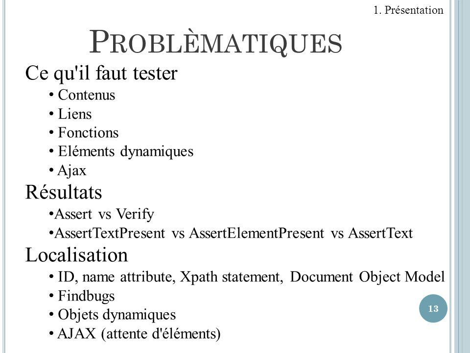 13 P ROBLÈMATIQUES Ce qu'il faut tester Contenus Liens Fonctions Eléments dynamiques Ajax Résultats Assert vs Verify AssertTextPresent vs AssertElemen