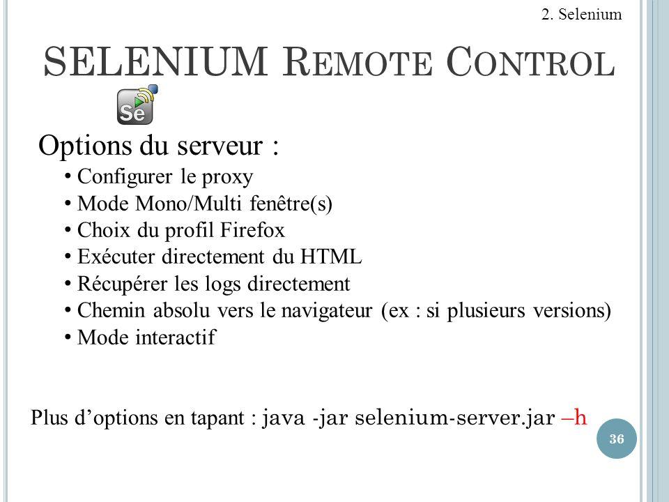 SELENIUM R EMOTE C ONTROL 36 Options du serveur : Configurer le proxy Mode Mono/Multi fenêtre(s) Choix du profil Firefox Exécuter directement du HTML