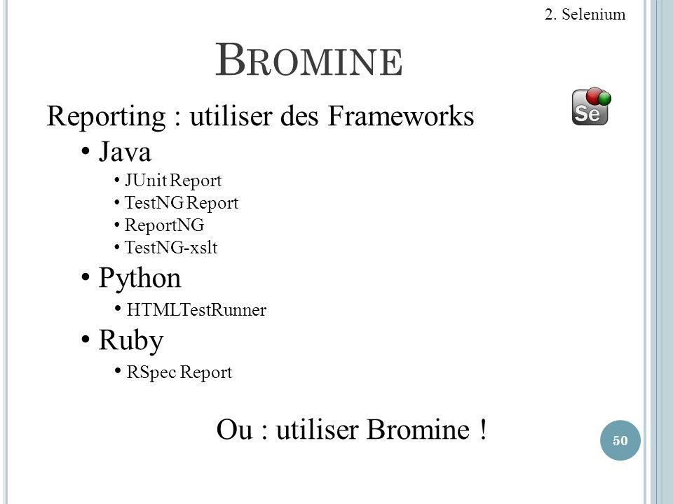 B ROMINE 50 Reporting : utiliser des Frameworks Java JUnit Report TestNG Report ReportNG TestNG-xslt Python HTMLTestRunner Ruby RSpec Report Ou : util