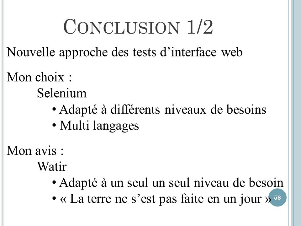 58 C ONCLUSION 1/2 Nouvelle approche des tests dinterface web Mon choix : Selenium Adapté à différents niveaux de besoins Multi langages Mon avis : Wa