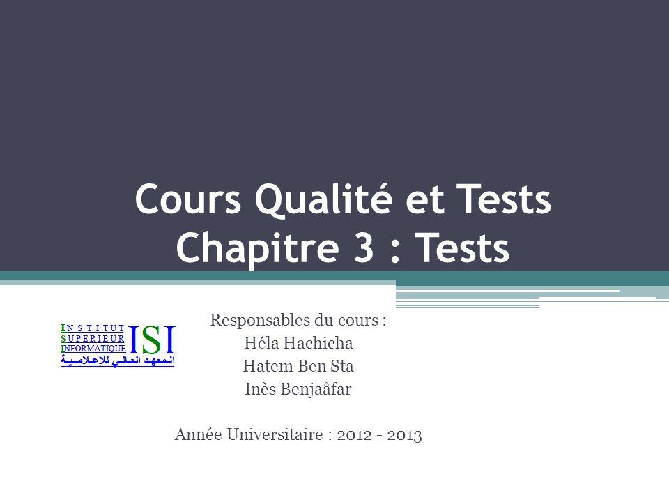 Cours Qualité et Tests Chapitre 3 : Tests Responsables du cours : Héla Hachicha Hatem Ben Sta Inès Benjaâfar Année Universitaire : 2012 - 2013