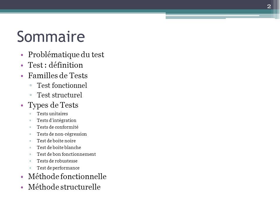 Sommaire Problématique du test Test : définition Familles de Tests Test fonctionnel Test structurel Types de Tests Tests unitaires Tests dintégration Tests de conformité Tests de non-régression Test de boite noire Test de boite blanche Test de bon fonctionnement Tests de robustesse Test de performance Méthode fonctionnelle Méthode structurelle 2
